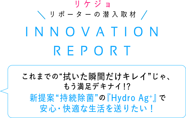 Our Science Reporters with the Inside Scoop INNOVATION REPORT No longer satisfied with wiping just to be clean for a moment?!Sustained disinfection with Hydro Ag+ offers a new way to enjoy a safer,more comfortable life!